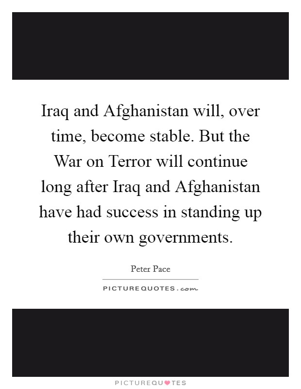 Iraq and Afghanistan will, over time, become stable. But the War on Terror will continue long after Iraq and Afghanistan have had success in standing up their own governments Picture Quote #1
