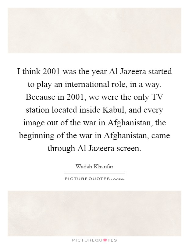 I think 2001 was the year Al Jazeera started to play an international role, in a way. Because in 2001, we were the only TV station located inside Kabul, and every image out of the war in Afghanistan, the beginning of the war in Afghanistan, came through Al Jazeera screen Picture Quote #1