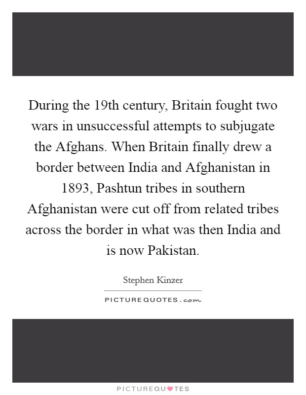 During the 19th century, Britain fought two wars in unsuccessful attempts to subjugate the Afghans. When Britain finally drew a border between India and Afghanistan in 1893, Pashtun tribes in southern Afghanistan were cut off from related tribes across the border in what was then India and is now Pakistan Picture Quote #1