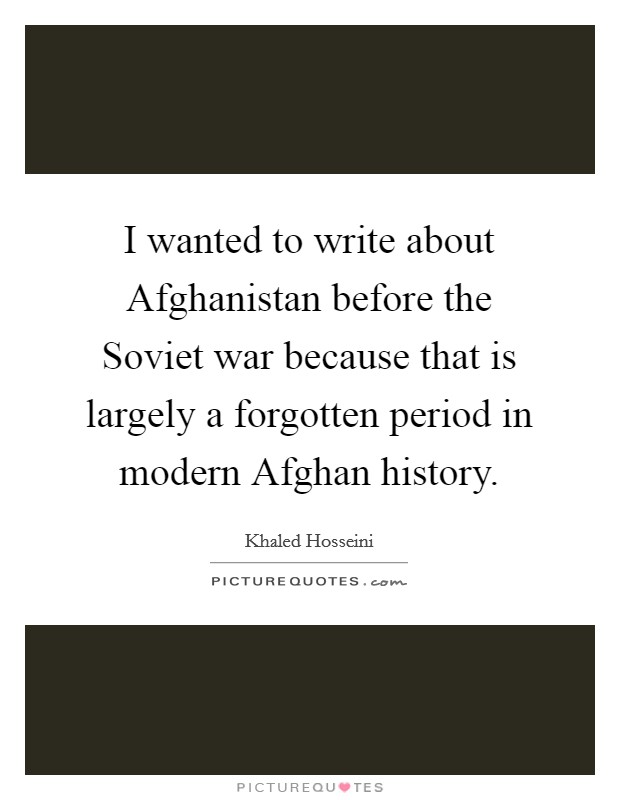 I wanted to write about Afghanistan before the Soviet war because that is largely a forgotten period in modern Afghan history Picture Quote #1