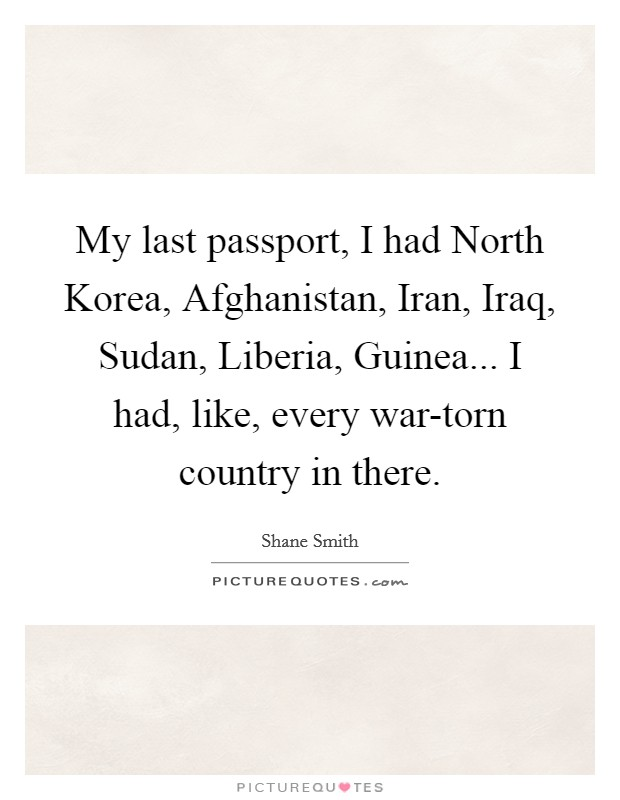 My last passport, I had North Korea, Afghanistan, Iran, Iraq, Sudan, Liberia, Guinea... I had, like, every war-torn country in there Picture Quote #1