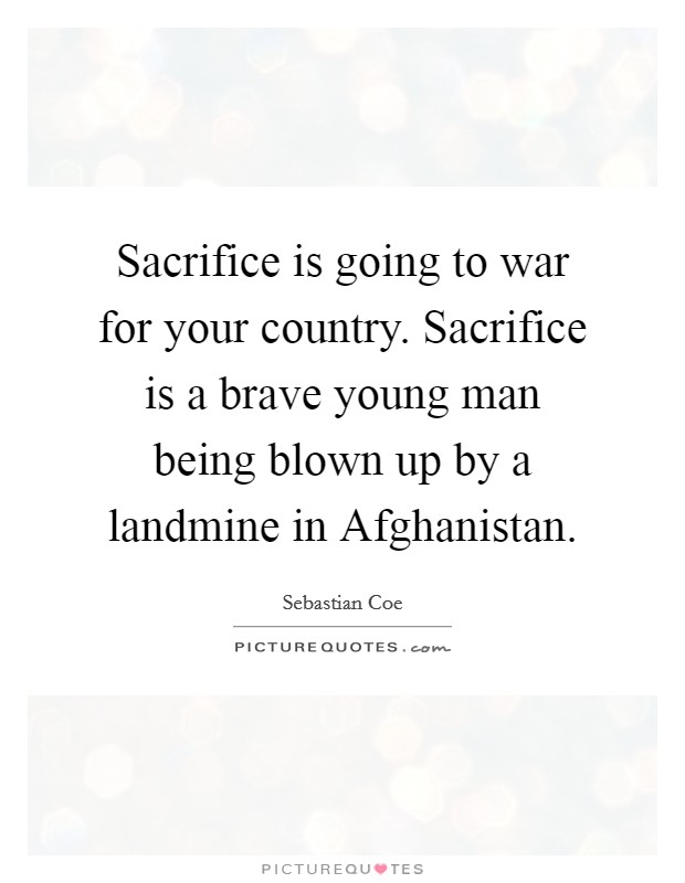 Sacrifice is going to war for your country. Sacrifice is a brave young man being blown up by a landmine in Afghanistan Picture Quote #1