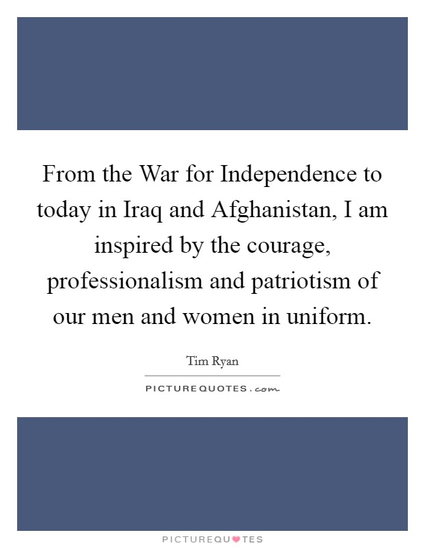 From the War for Independence to today in Iraq and Afghanistan, I am inspired by the courage, professionalism and patriotism of our men and women in uniform Picture Quote #1