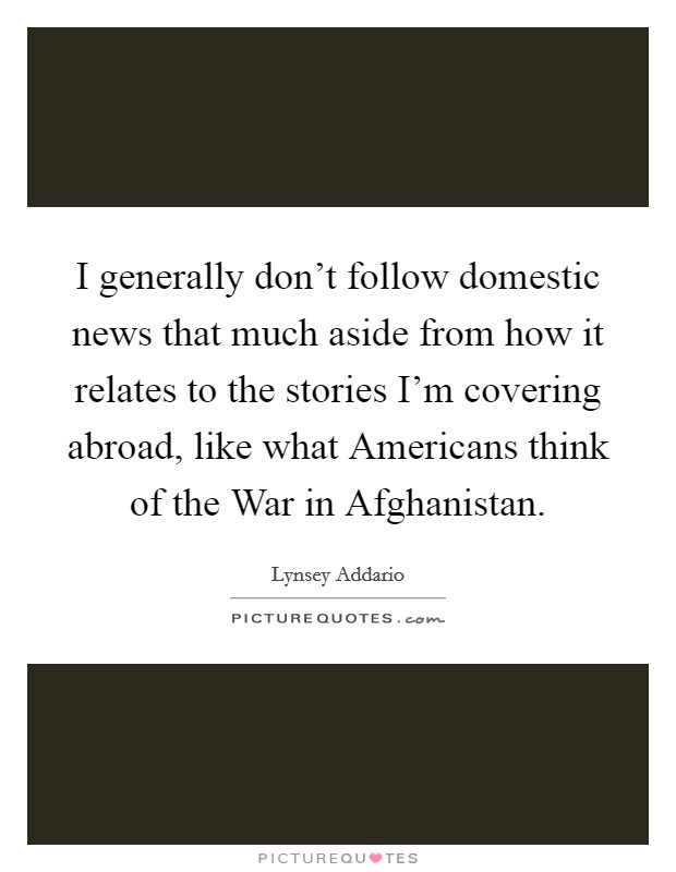 I generally don't follow domestic news that much aside from how it relates to the stories I'm covering abroad, like what Americans think of the War in Afghanistan Picture Quote #1