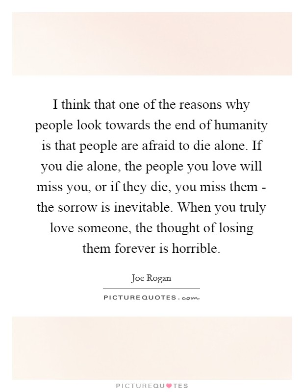 I think that one of the reasons why people look towards the end of humanity is that people are afraid to die alone. If you die alone, the people you love will miss you, or if they die, you miss them - the sorrow is inevitable. When you truly love someone, the thought of losing them forever is horrible Picture Quote #1