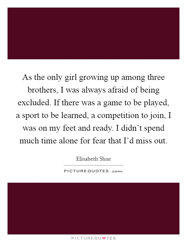 As the only girl growing up among three brothers, I was always afraid of being excluded. If there was a game to be played, a sport to be learned, a competition to join, I was on my feet and ready. I didn't spend much time alone for fear that I'd miss out Picture Quote #1