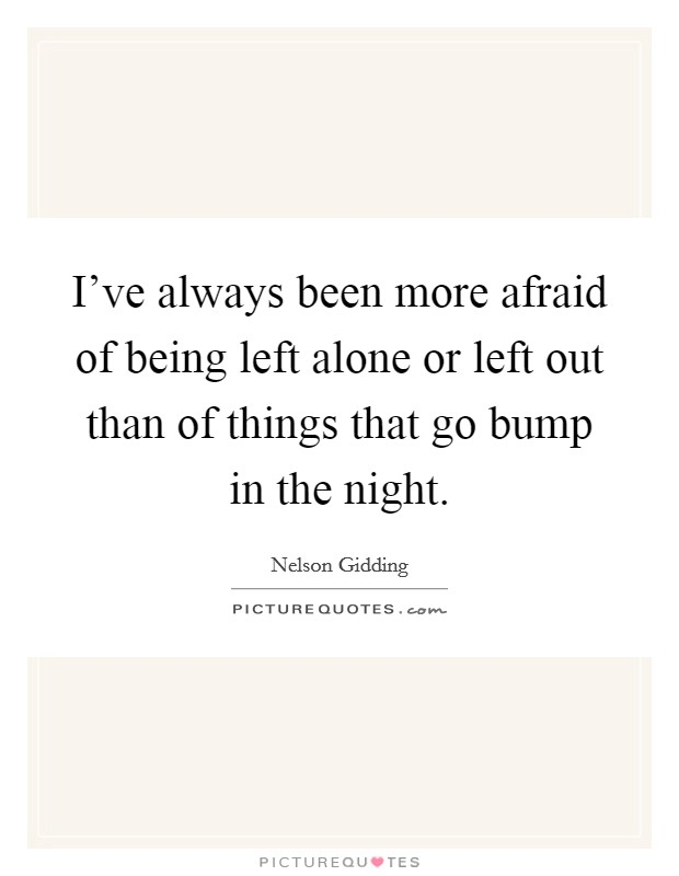 I've always been more afraid of being left alone or left out than of things that go bump in the night Picture Quote #1