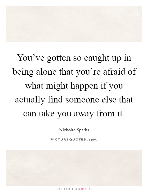 You've gotten so caught up in being alone that you're afraid of what might happen if you actually find someone else that can take you away from it Picture Quote #1