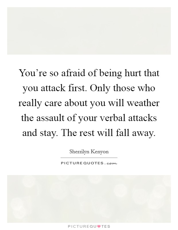 You're so afraid of being hurt that you attack first. Only those who really care about you will weather the assault of your verbal attacks and stay. The rest will fall away Picture Quote #1
