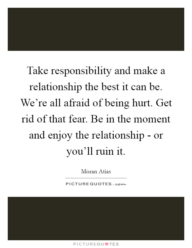 Take responsibility and make a relationship the best it can be. We're all afraid of being hurt. Get rid of that fear. Be in the moment and enjoy the relationship - or you'll ruin it. Picture Quote #1