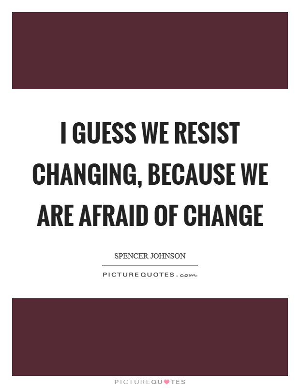 I guess we resist changing, because we are afraid of change Picture Quote #1