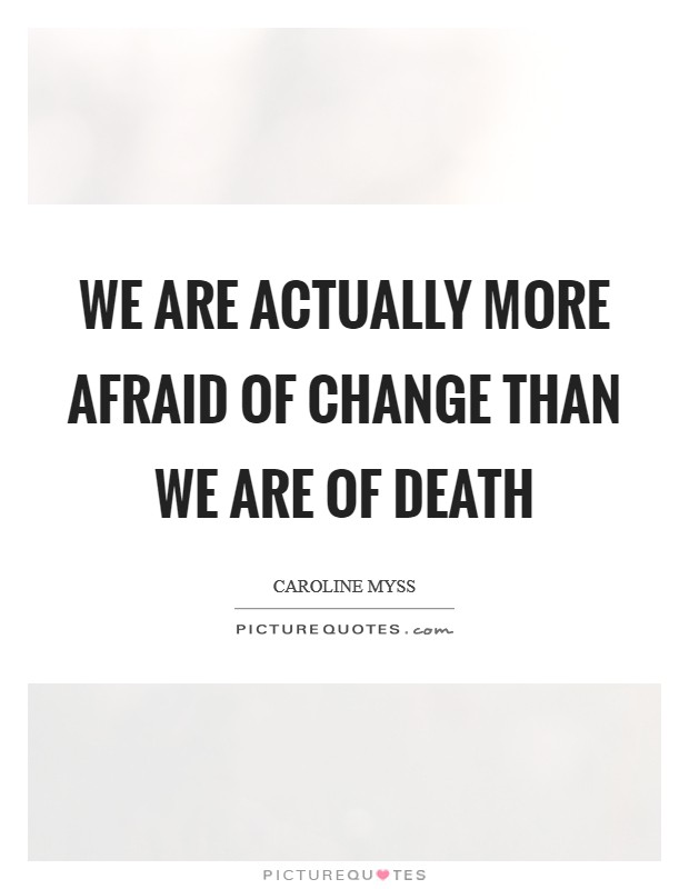 We are actually more afraid of change than we are of death Picture Quote #1