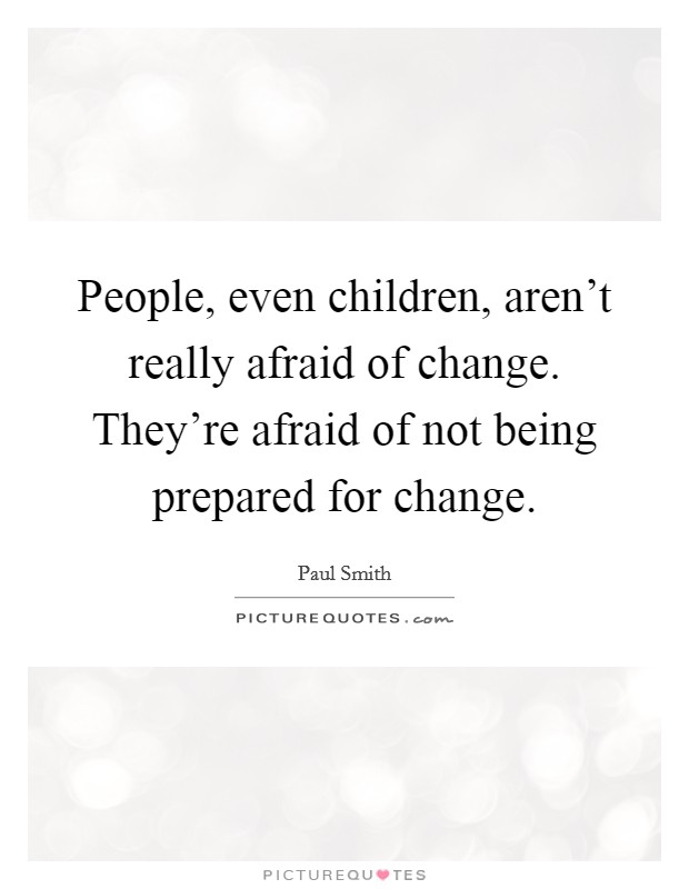 People, even children, aren't really afraid of change. They're afraid of not being prepared for change Picture Quote #1
