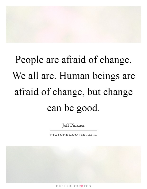 People are afraid of change. We all are. Human beings are afraid of change, but change can be good Picture Quote #1