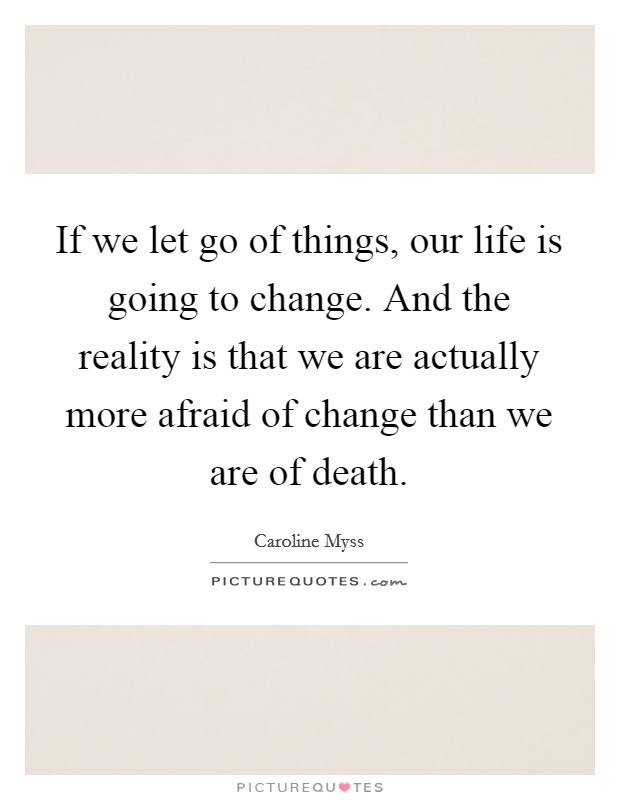 If we let go of things, our life is going to change. And the reality is that we are actually more afraid of change than we are of death Picture Quote #1