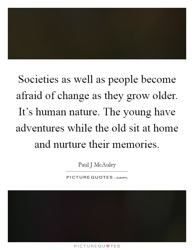 Societies as well as people become afraid of change as they grow older. It's human nature. The young have adventures while the old sit at home and nurture their memories Picture Quote #1
