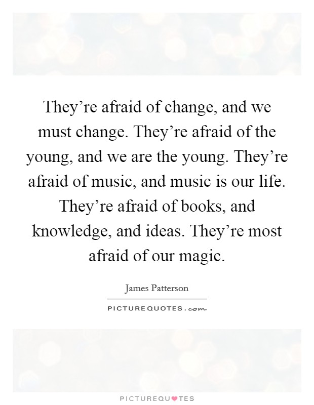They're afraid of change, and we must change. They're afraid of the young, and we are the young. They're afraid of music, and music is our life. They're afraid of books, and knowledge, and ideas. They're most afraid of our magic Picture Quote #1
