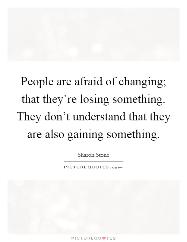 People are afraid of changing; that they're losing something. They don't understand that they are also gaining something Picture Quote #1