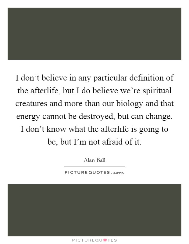 I don't believe in any particular definition of the afterlife, but I do believe we're spiritual creatures and more than our biology and that energy cannot be destroyed, but can change. I don't know what the afterlife is going to be, but I'm not afraid of it Picture Quote #1
