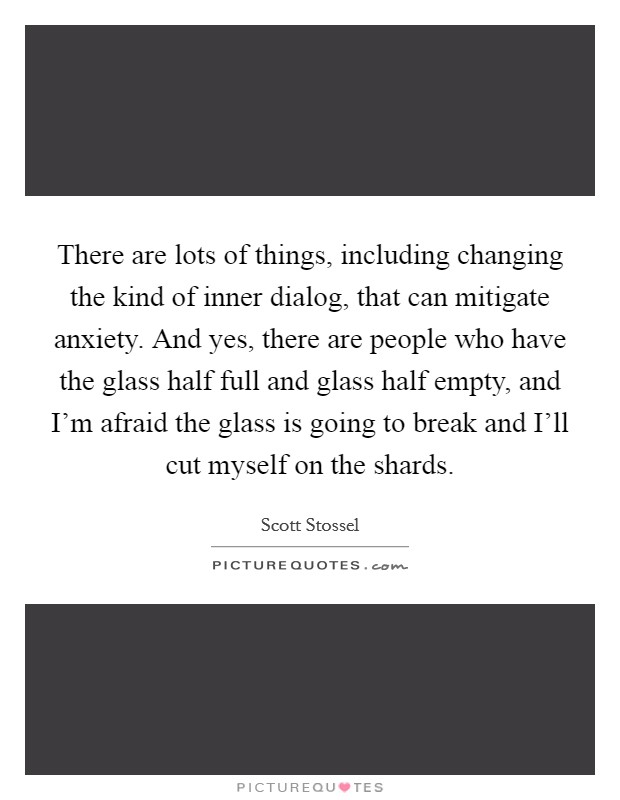 There are lots of things, including changing the kind of inner dialog, that can mitigate anxiety. And yes, there are people who have the glass half full and glass half empty, and I'm afraid the glass is going to break and I'll cut myself on the shards Picture Quote #1