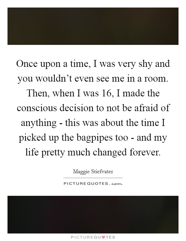 Once upon a time, I was very shy and you wouldn't even see me in a room. Then, when I was 16, I made the conscious decision to not be afraid of anything - this was about the time I picked up the bagpipes too - and my life pretty much changed forever Picture Quote #1