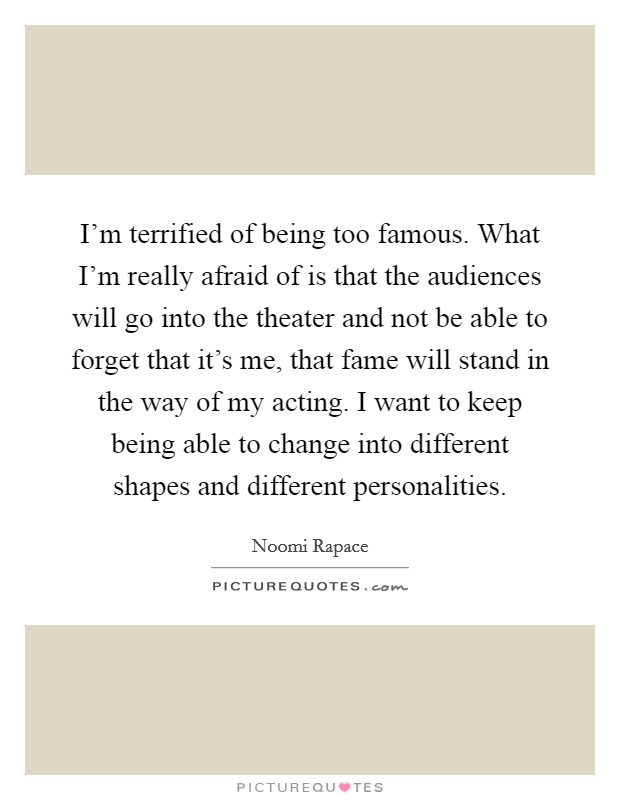 I'm terrified of being too famous. What I'm really afraid of is that the audiences will go into the theater and not be able to forget that it's me, that fame will stand in the way of my acting. I want to keep being able to change into different shapes and different personalities Picture Quote #1