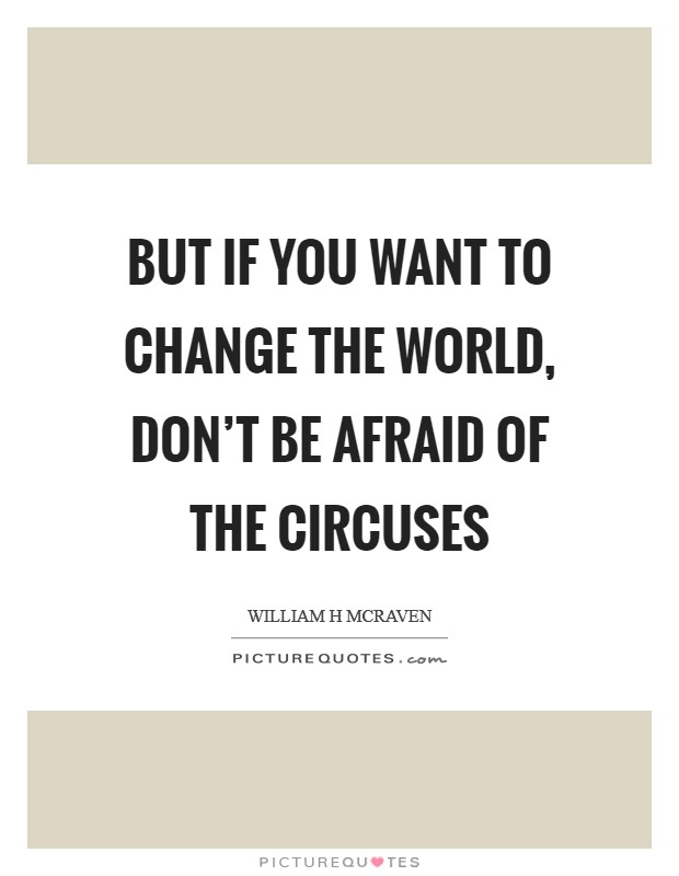 But if you want to change the world, don't be afraid of the circuses Picture Quote #1