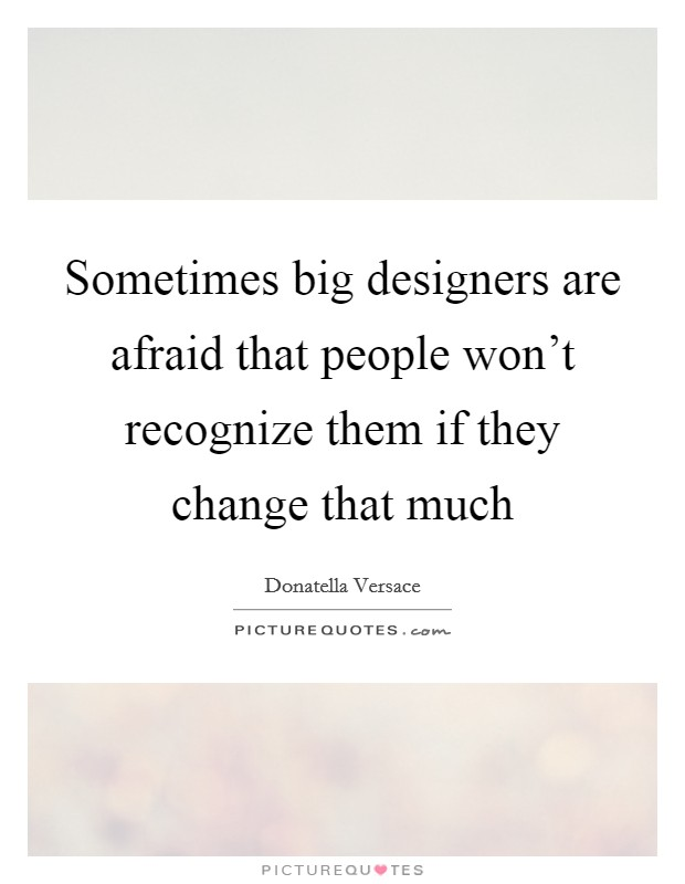 Sometimes big designers are afraid that people won't recognize them if they change that much Picture Quote #1