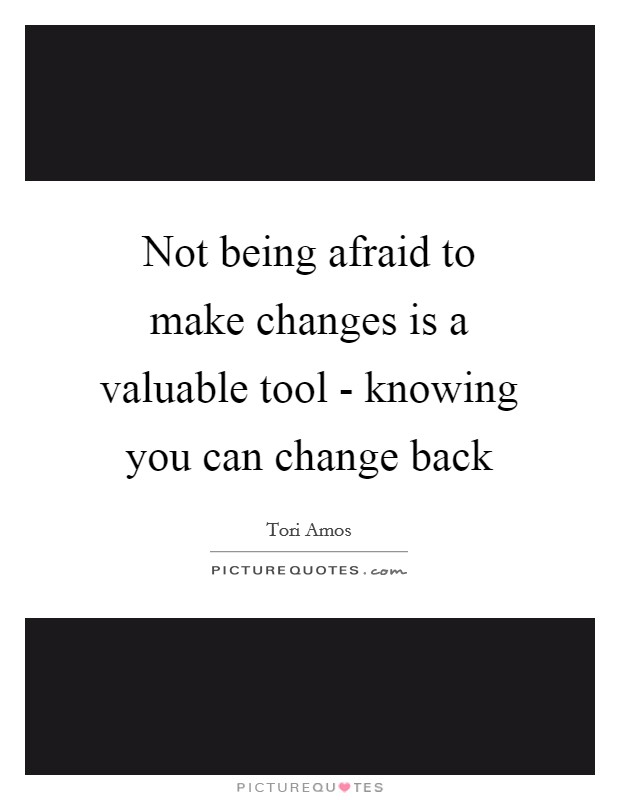 Not being afraid to make changes is a valuable tool - knowing you can change back Picture Quote #1