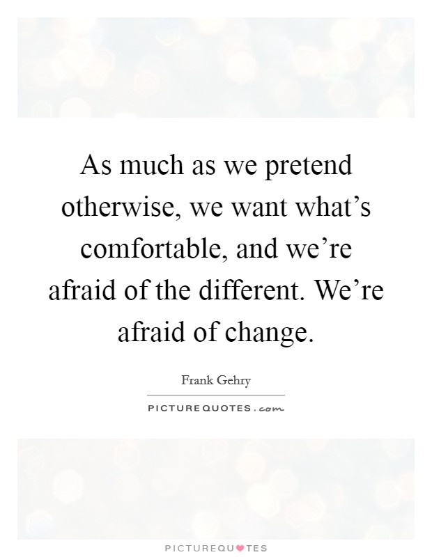As much as we pretend otherwise, we want what's comfortable, and we're afraid of the different. We're afraid of change Picture Quote #1
