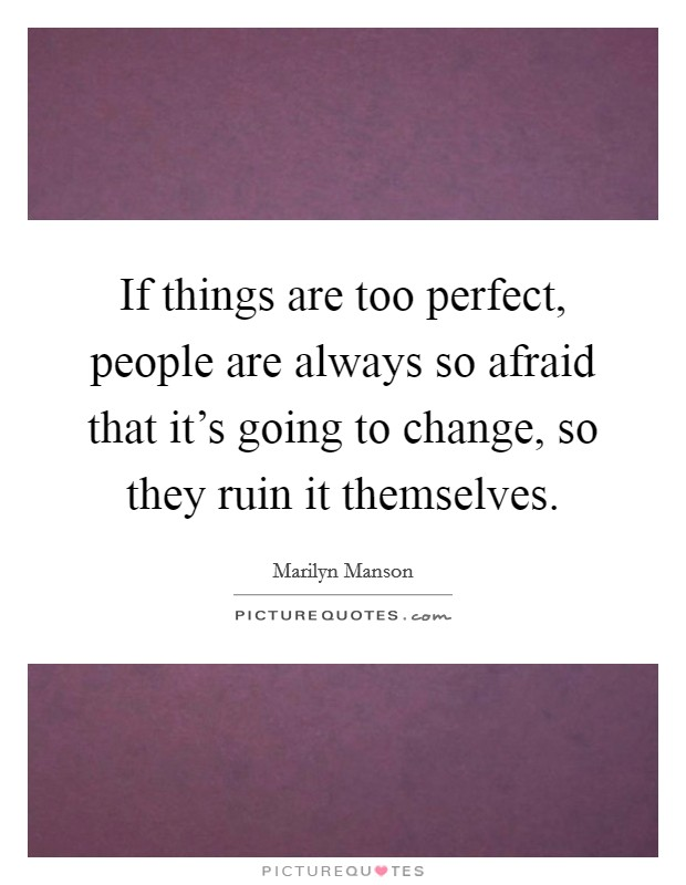 If things are too perfect, people are always so afraid that it's going to change, so they ruin it themselves Picture Quote #1