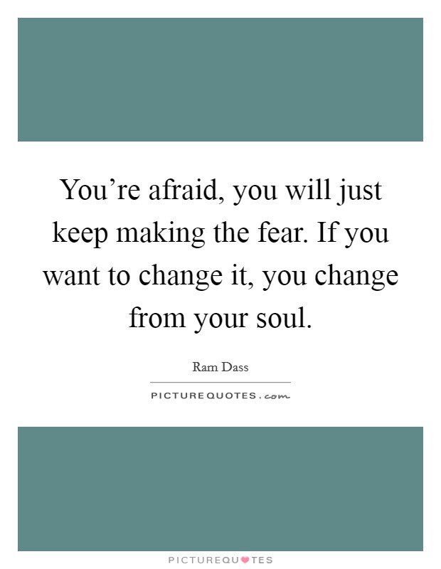 You're afraid, you will just keep making the fear. If you want to change it, you change from your soul Picture Quote #1