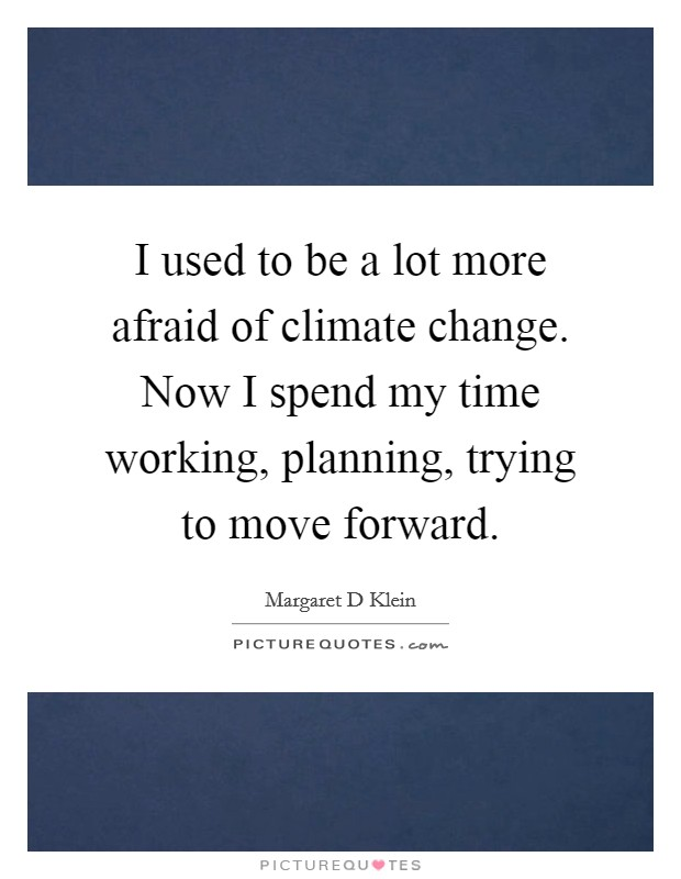 I used to be a lot more afraid of climate change. Now I spend my time working, planning, trying to move forward Picture Quote #1
