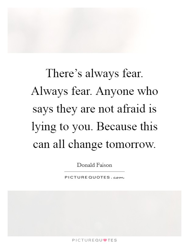 There's always fear. Always fear. Anyone who says they are not afraid is lying to you. Because this can all change tomorrow Picture Quote #1