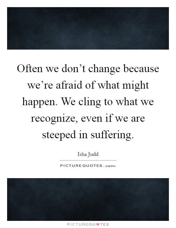 Often we don't change because we're afraid of what might happen. We cling to what we recognize, even if we are steeped in suffering Picture Quote #1