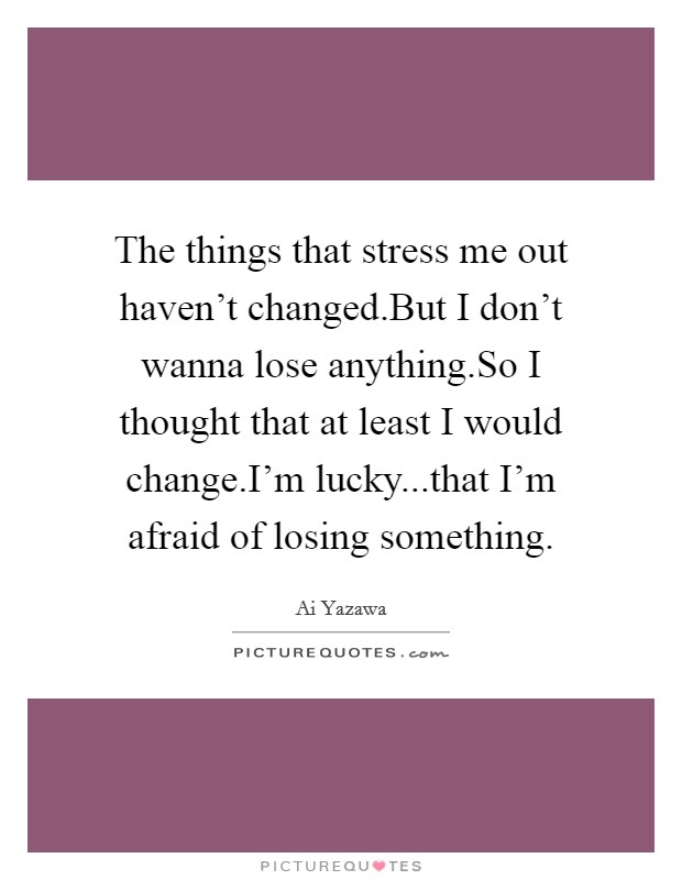 The things that stress me out haven't changed.But I don't wanna lose anything.So I thought that at least I would change.I'm lucky...that I'm afraid of losing something Picture Quote #1
