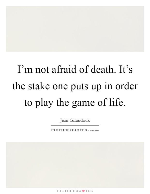 I'm not afraid of death. It's the stake one puts up in order to play the game of life Picture Quote #1
