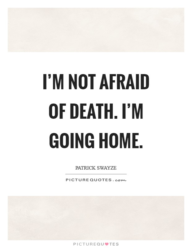 I'm not afraid of death. I'm going home Picture Quote #1