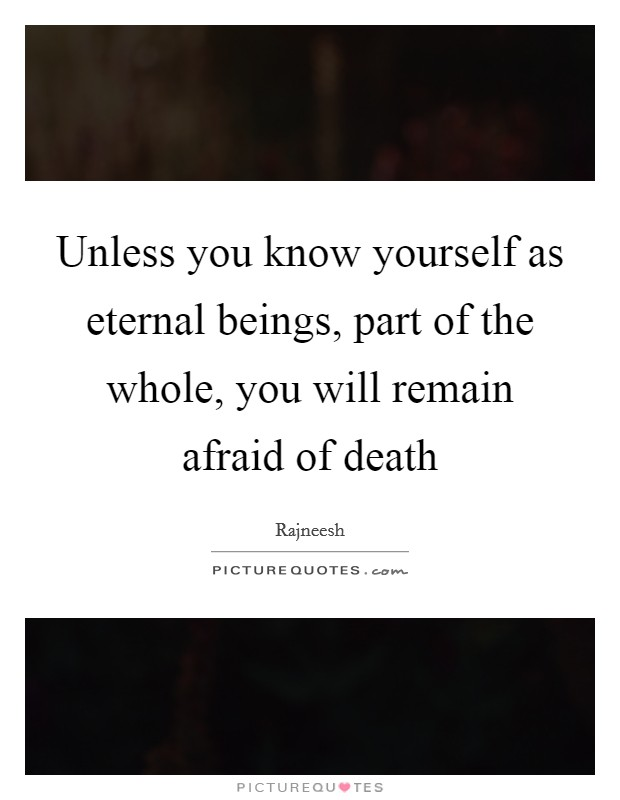 Unless you know yourself as eternal beings, part of the whole, you will remain afraid of death Picture Quote #1