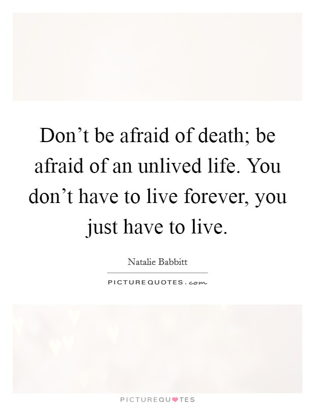 Don't be afraid of death; be afraid of an unlived life. You don't have to live forever, you just have to live Picture Quote #1