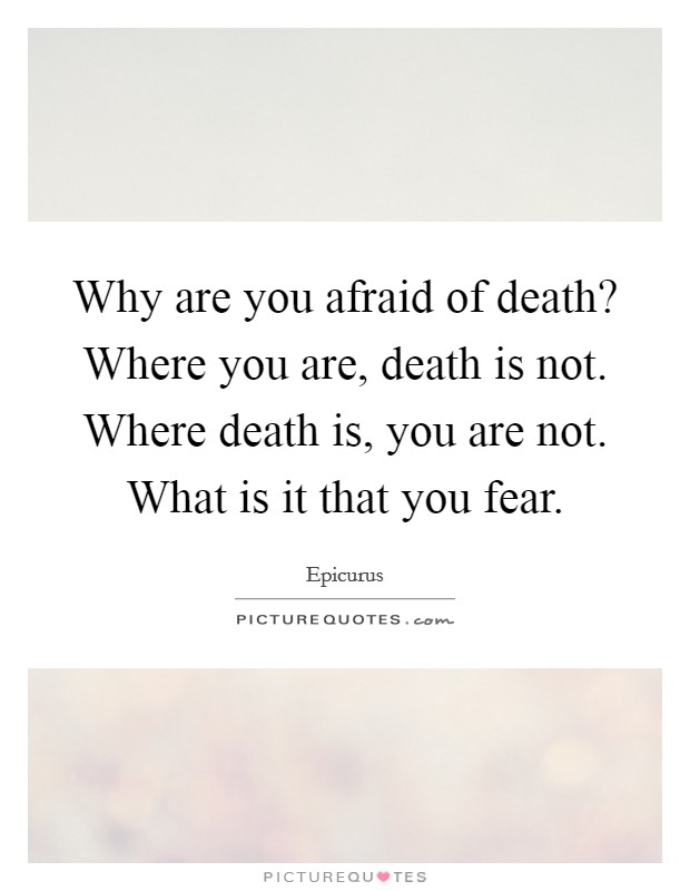 Why are you afraid of death? Where you are, death is not. Where death is, you are not. What is it that you fear Picture Quote #1