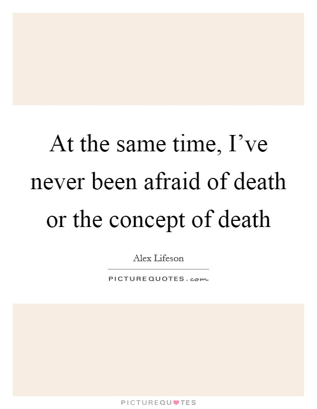 At the same time, I've never been afraid of death or the concept of death Picture Quote #1