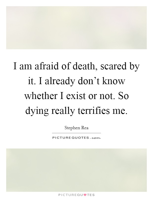 I am afraid of death, scared by it. I already don't know whether I exist or not. So dying really terrifies me Picture Quote #1
