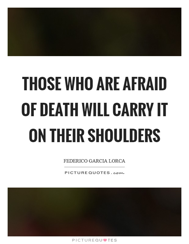 Those who are afraid of death will carry it on their shoulders Picture Quote #1