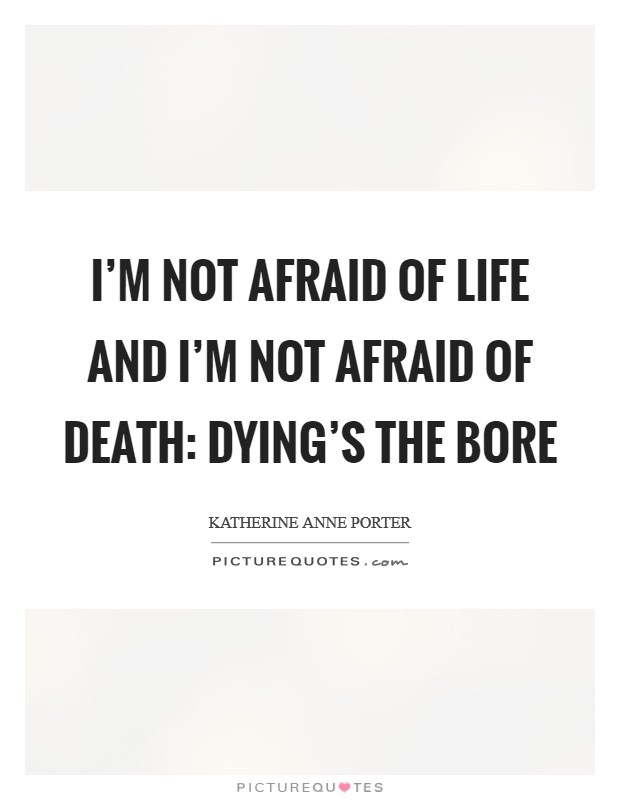 I'm not afraid of life and I'm not afraid of death: Dying's the bore Picture Quote #1