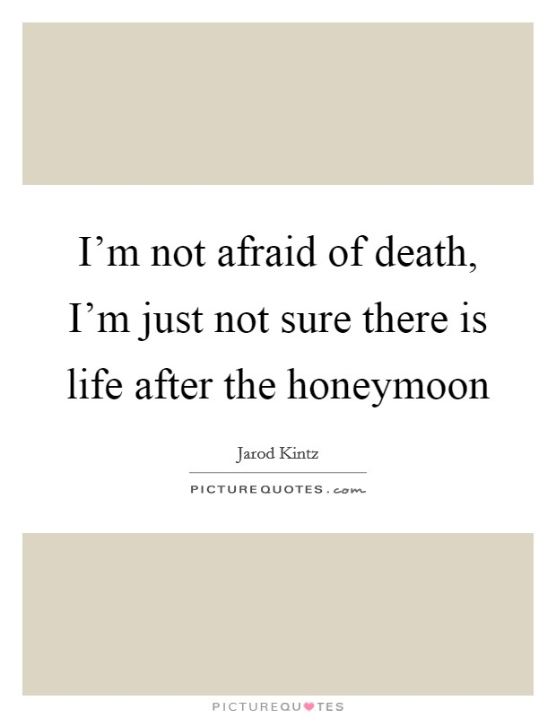 I'm not afraid of death, I'm just not sure there is life after the honeymoon Picture Quote #1
