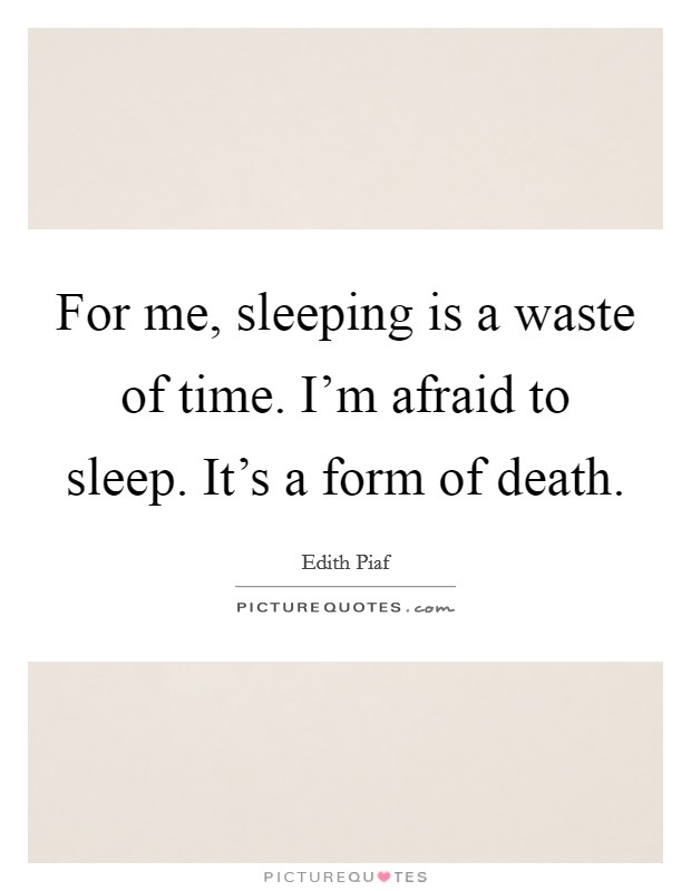 For me, sleeping is a waste of time. I'm afraid to sleep. It's a form of death Picture Quote #1
