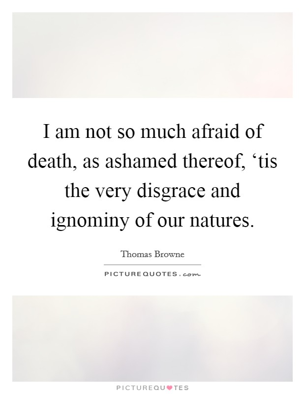 I am not so much afraid of death, as ashamed thereof, 'tis the very disgrace and ignominy of our natures Picture Quote #1