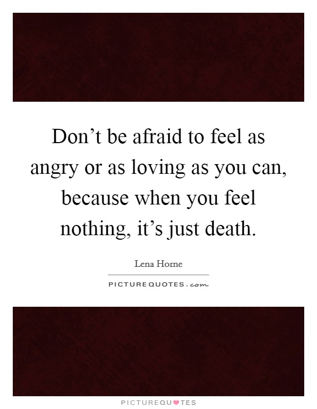 Don't be afraid to feel as angry or as loving as you can, because when you feel nothing, it's just death. Picture Quote #1