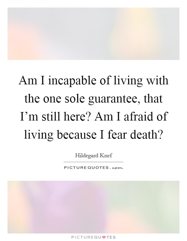 Am I incapable of living with the one sole guarantee, that I'm still here? Am I afraid of living because I fear death? Picture Quote #1